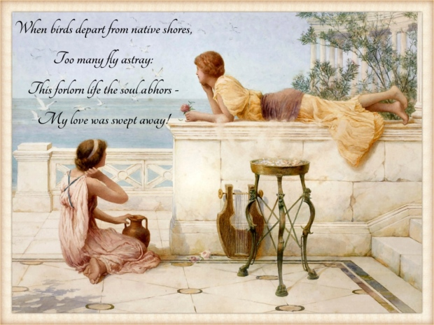 The Sea Birds by Henry Ryland This painting pictures two women on a terrace in Ancient Greece. One of them is lying, holding a flower, the other is sitting on the floor with a vase before her. They are gazing off into the distance, looking at the seagulls flying above the ocean. The text in the picture: When birds depart from native shores, Too many fly astray: This forlorn life the soul abhors - My love was swept away!